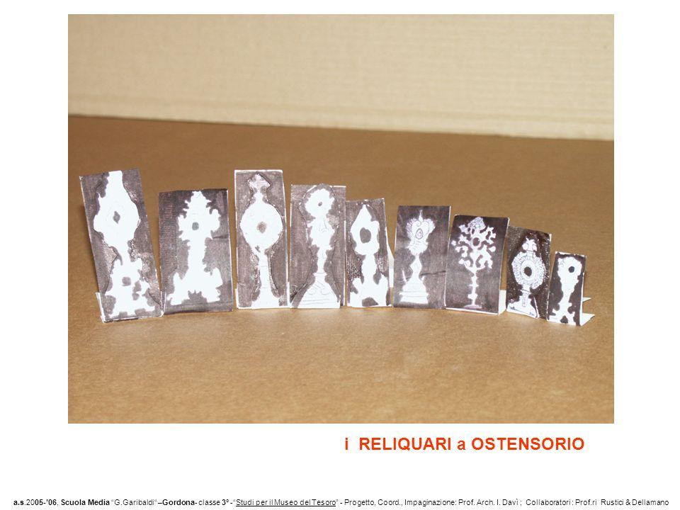 i RELIQUARI a OSTENSORIO a.s.2005-06, Scuola Media G.Garibaldi –Gordona- classe 3° -Studi per il Museo del Tesoro - Progetto, Coord., Impaginazione: Prof.