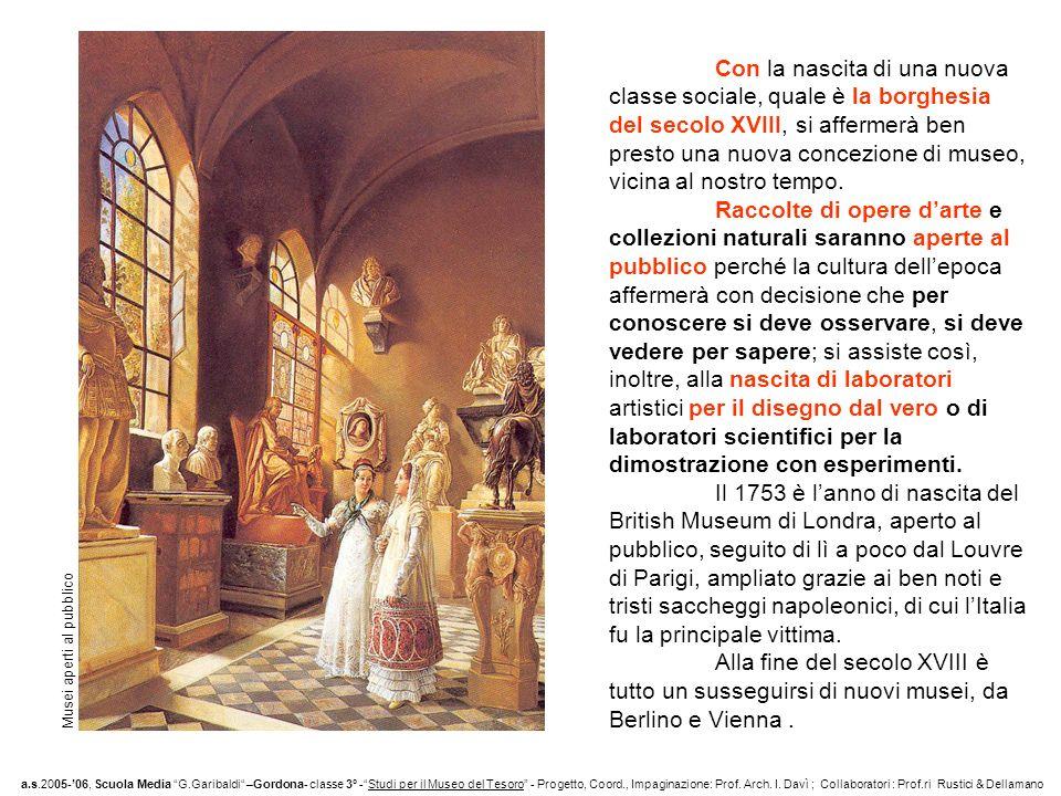 Con la nascita di una nuova classe sociale, quale è la borghesia del secolo XVIII, si affermerà ben presto una nuova concezione di museo, vicina al nostro tempo.