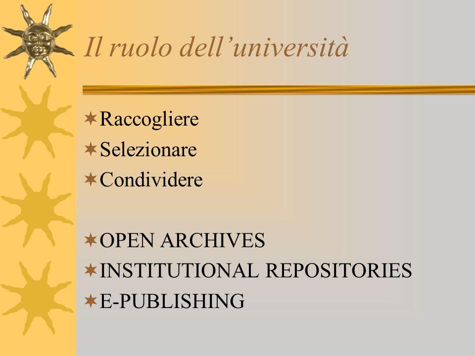 Il ruolo delluniversità Raccogliere Selezionare Condividere OPEN ARCHIVES INSTITUTIONAL REPOSITORIES E-PUBLISHING