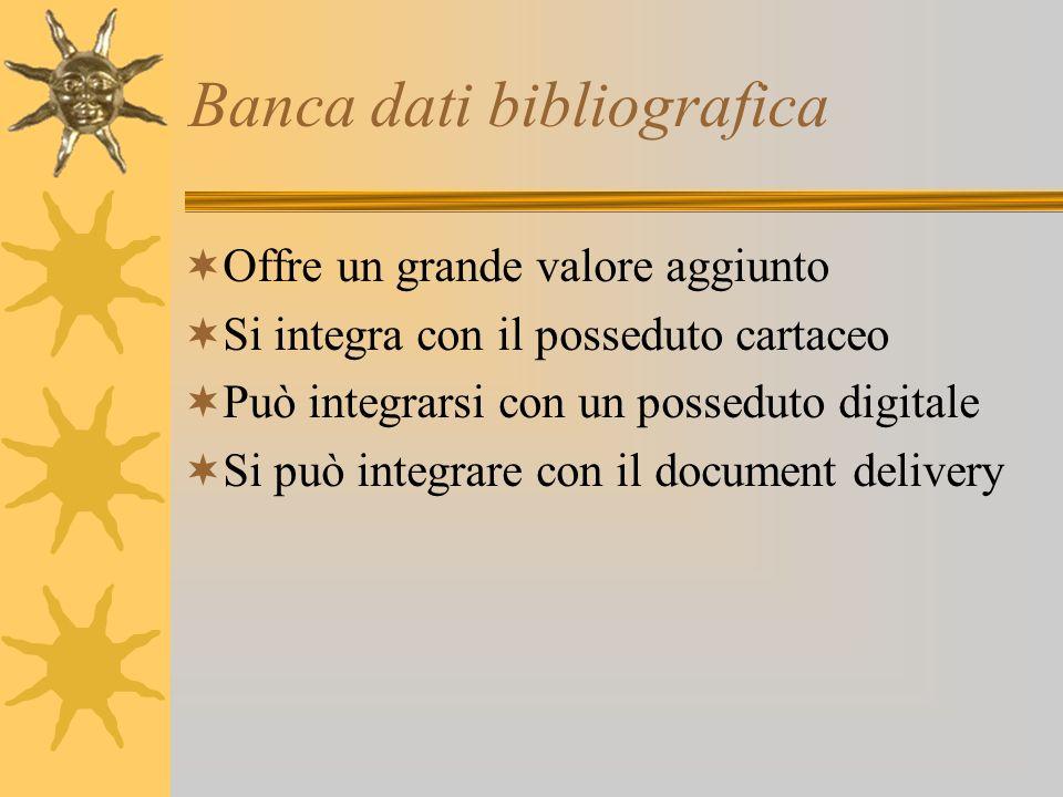 Banca dati bibliografica Offre un grande valore aggiunto Si integra con il posseduto cartaceo Può integrarsi con un posseduto digitale Si può integrare con il document delivery