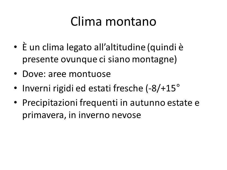 Clima montano È un clima legato allaltitudine (quindi è presente ovunque ci siano montagne) Dove: aree montuose Inverni rigidi ed estati fresche (-8/+