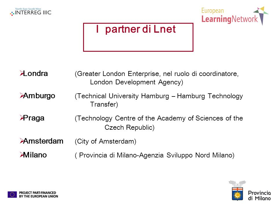 Londra (Greater London Enterprise, nel ruolo di coordinatore, London Development Agency) Amburgo (Technical University Hamburg – Hamburg Technology Transfer) Praga (Technology Centre of the Academy of Sciences of the Czech Republic) Amsterdam (City of Amsterdam) Milano ( Provincia di Milano-Agenzia Sviluppo Nord Milano) I partner di Lnet