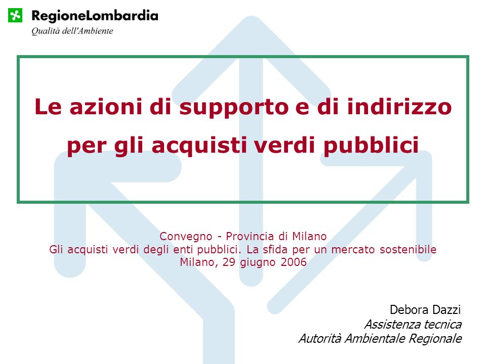 Le azioni di supporto e di indirizzo per gli acquisti verdi pubblici Debora Dazzi Assistenza tecnica Autorità Ambientale Regionale Convegno - Provincia di Milano Gli acquisti verdi degli enti pubblici.