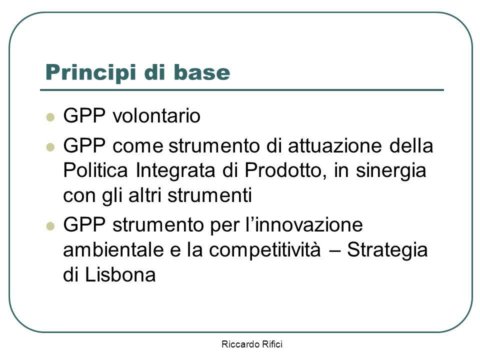 Riccardo Rifici Principi di base GPP volontario GPP come strumento di attuazione della Politica Integrata di Prodotto, in sinergia con gli altri strumenti GPP strumento per linnovazione ambientale e la competitività – Strategia di Lisbona
