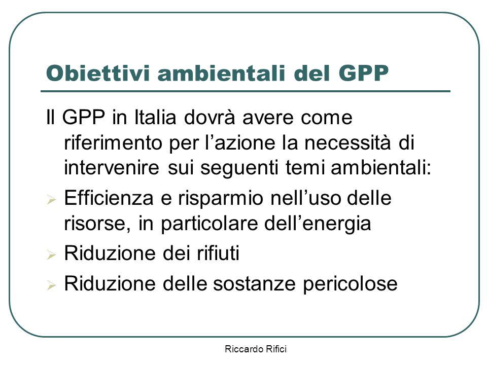 Riccardo Rifici Obiettivi ambientali del GPP Il GPP in Italia dovrà avere come riferimento per lazione la necessità di intervenire sui seguenti temi ambientali: Efficienza e risparmio nelluso delle risorse, in particolare dellenergia Riduzione dei rifiuti Riduzione delle sostanze pericolose