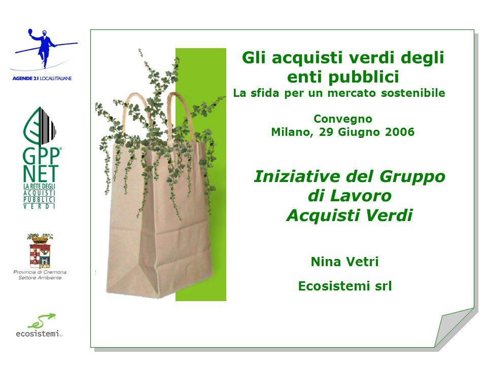 Gli acquisti verdi degli enti pubblici La sfida per un mercato sostenibile Convegno Milano, 29 Giugno 2006 Nina Vetri Ecosistemi srl Iniziative del Gruppo di Lavoro Acquisti Verdi