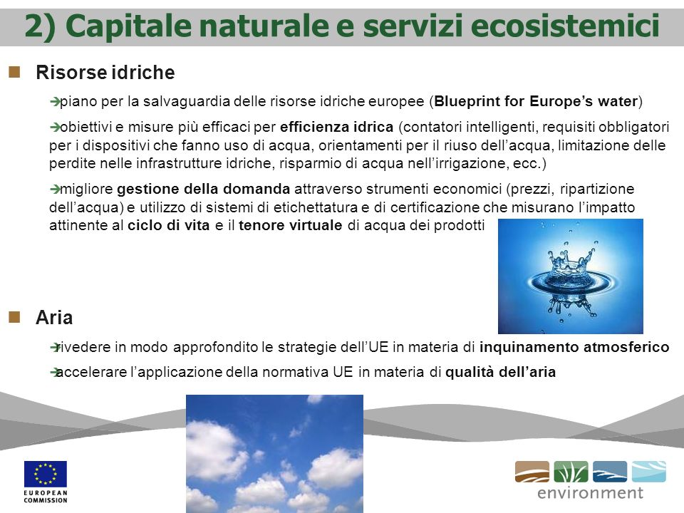 2) Capitale naturale e servizi ecosistemici Risorse idriche piano per la salvaguardia delle risorse idriche europee (Blueprint for Europes water) obiettivi e misure più efficaci per efficienza idrica (contatori intelligenti, requisiti obbligatori per i dispositivi che fanno uso di acqua, orientamenti per il riuso dellacqua, limitazione delle perdite nelle infrastrutture idriche, risparmio di acqua nellirrigazione, ecc.) migliore gestione della domanda attraverso strumenti economici (prezzi, ripartizione dellacqua) e utilizzo di sistemi di etichettatura e di certificazione che misurano limpatto attinente al ciclo di vita e il tenore virtuale di acqua dei prodotti Aria rivedere in modo approfondito le strategie dellUE in materia di inquinamento atmosferico accelerare lapplicazione della normativa UE in materia di qualità dellaria