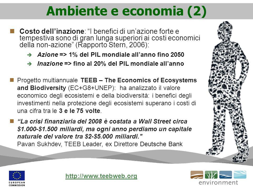 Ambiente e economia (2) Costo dellinazione: I benefici di unazione forte e tempestiva sono di gran lunga superiori ai costi economici della non-azione (Rapporto Stern, 2006): Azione => 1% del PIL mondiale allanno fino 2050 Inazione => fino al 20% del PIL mondiale allanno Progetto multiannuale TEEB – The Economics of Ecosystems and Biodiversity (EC+G8+UNEP): ha analizzato il valore economico degli ecosistemi e della biodiversità: i benefici degli investimenti nella protezione degli ecosistemi superano i costi di una cifra tra le 3 e le 75 volte.