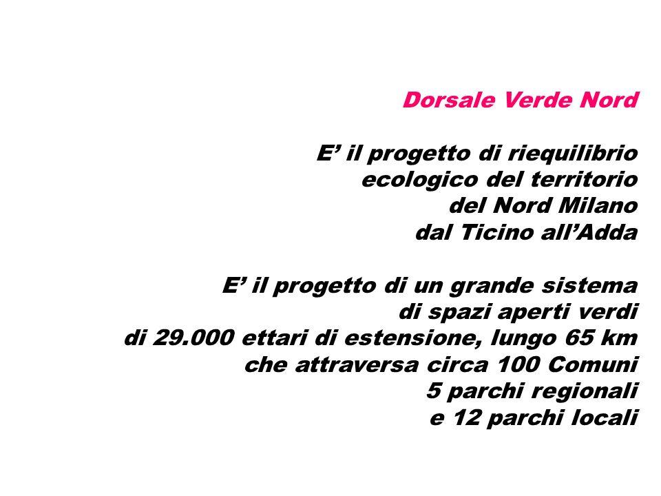 Dorsale Verde Nord E il progetto di riequilibrio ecologico del territorio del Nord Milano dal Ticino allAdda E il progetto di un grande sistema di spazi aperti verdi di 29.000 ettari di estensione, lungo 65 km che attraversa circa 100 Comuni 5 parchi regionali e 12 parchi locali