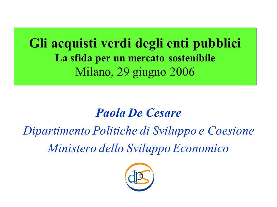 Gli acquisti verdi degli enti pubblici La sfida per un mercato sostenibile Milano, 29 giugno 2006 Paola De Cesare Dipartimento Politiche di Sviluppo e
