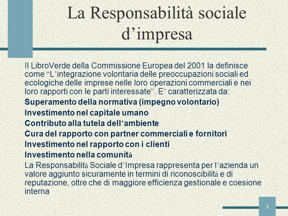 3 La Responsabilità sociale dimpresa Il LibroVerde della Commissione Europea del 2001 la definisce come L integrazione volontaria delle preoccupazioni