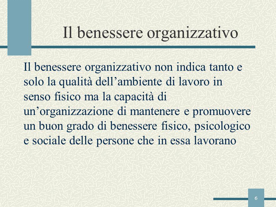 6 Il benessere organizzativo Il benessere organizzativo non indica tanto e solo la qualità dellambiente di lavoro in senso fisico ma la capacità di un