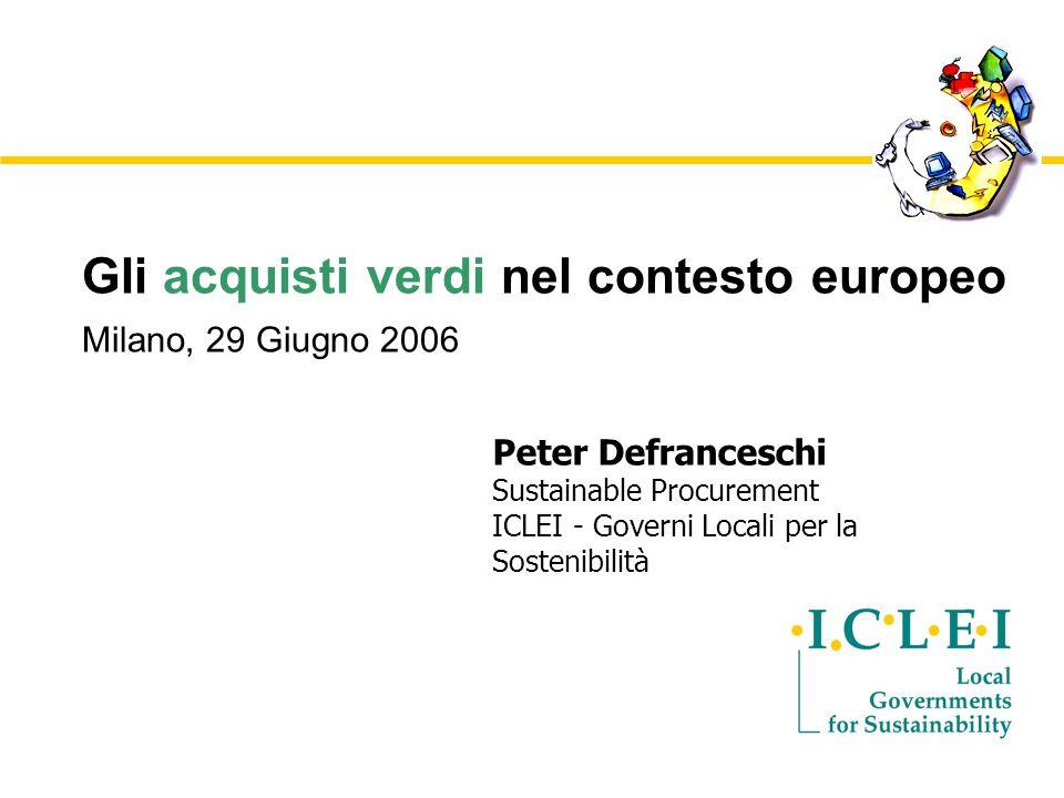 Gli acquisti verdi nel contesto europeo Milano, 29 Giugno 2006 Peter Defranceschi Sustainable Procurement ICLEI - Governi Locali per la Sostenibilità