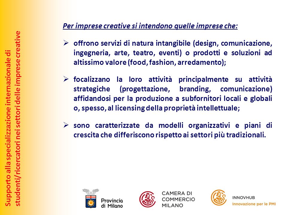 Supporto alla specializzazione internazionale distudenti/ricercatori nei settori delle imprese creative Perché puntare sullo sviluppo delle imprese creative: Secondo lUE le industrie creative dispongono di un potenziale in gran parte inutilizzato di creazione di crescita e di occupazione.
