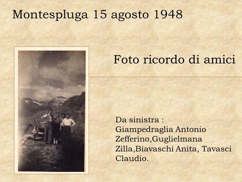 Foto ricordo di amici Da sinistra : Giampedraglia Antonio Zefferino,Guglielmana Zilla,Biavaschi Anita, Tavasci Claudio. Montespluga 15 agosto 1948