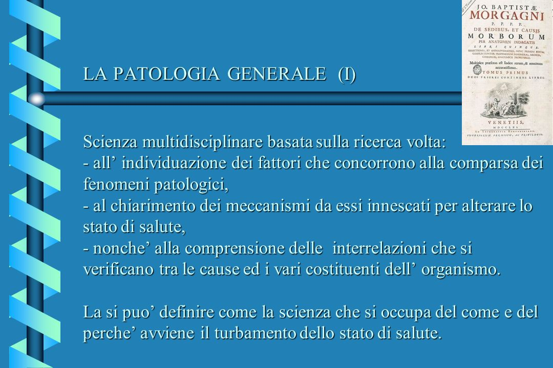 LA PATOLOGIA GENERALE (I) Scienza multidisciplinare basata sulla ricerca volta: - all individuazione dei fattori che concorrono alla comparsa dei feno