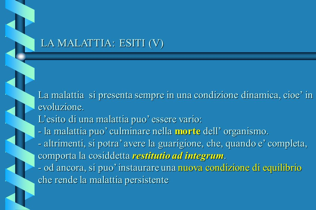 LA MALATTIA: ESITI (V) La malattia si presenta sempre in una condizione dinamica, cioe in evoluzione. Lesito di una malattia puo essere vario: - la ma