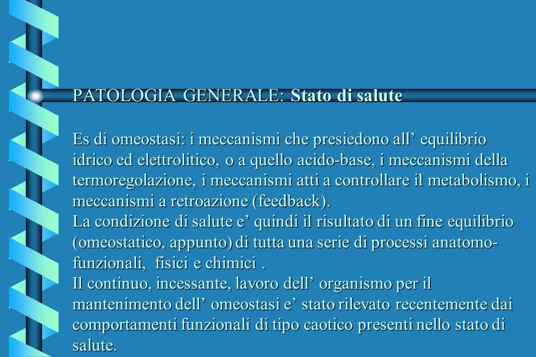 PATOLOGIA GENERALE: Stato di salute Es di omeostasi: i meccanismi che presiedono all equilibrio idrico ed elettrolitico, o a quello acido-base, i mecc
