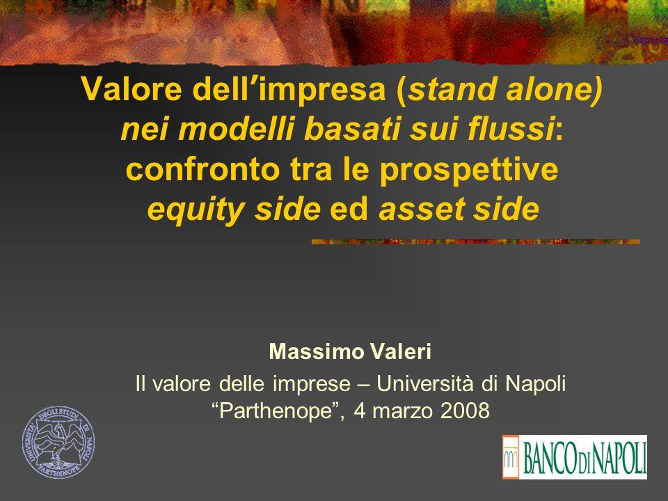 Valore dell impresa (stand alone) nei modelli basati sui flussi: confronto tra le prospettive equity side ed asset side Massimo Valeri Il valore delle