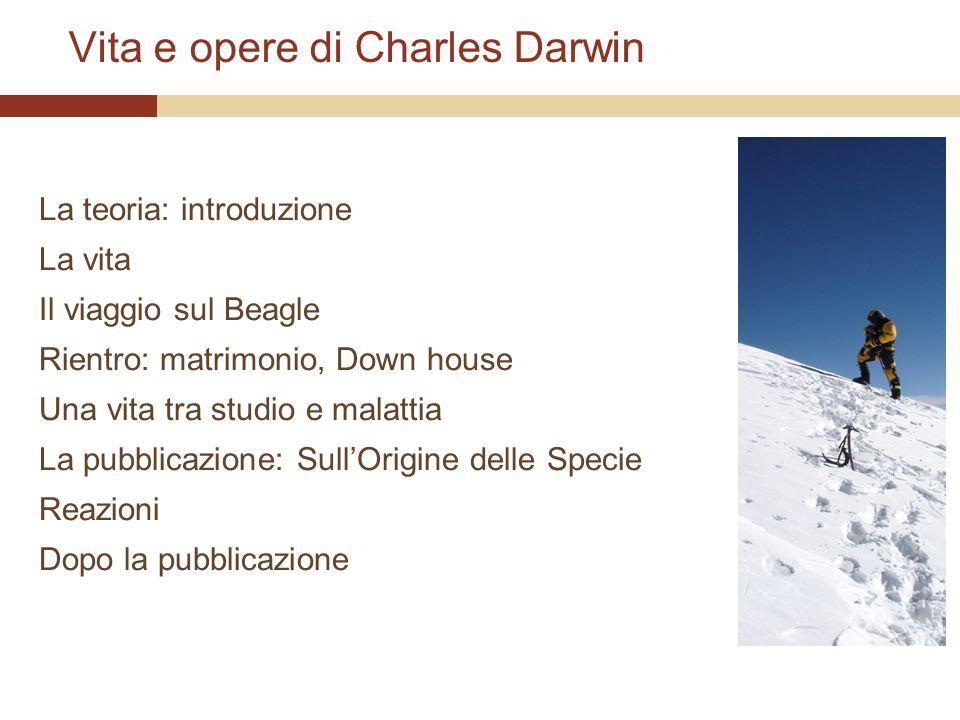 Vita e opere di Charles Darwin La teoria: introduzione La vita Il viaggio sul Beagle Rientro: matrimonio, Down house Una vita tra studio e malattia La