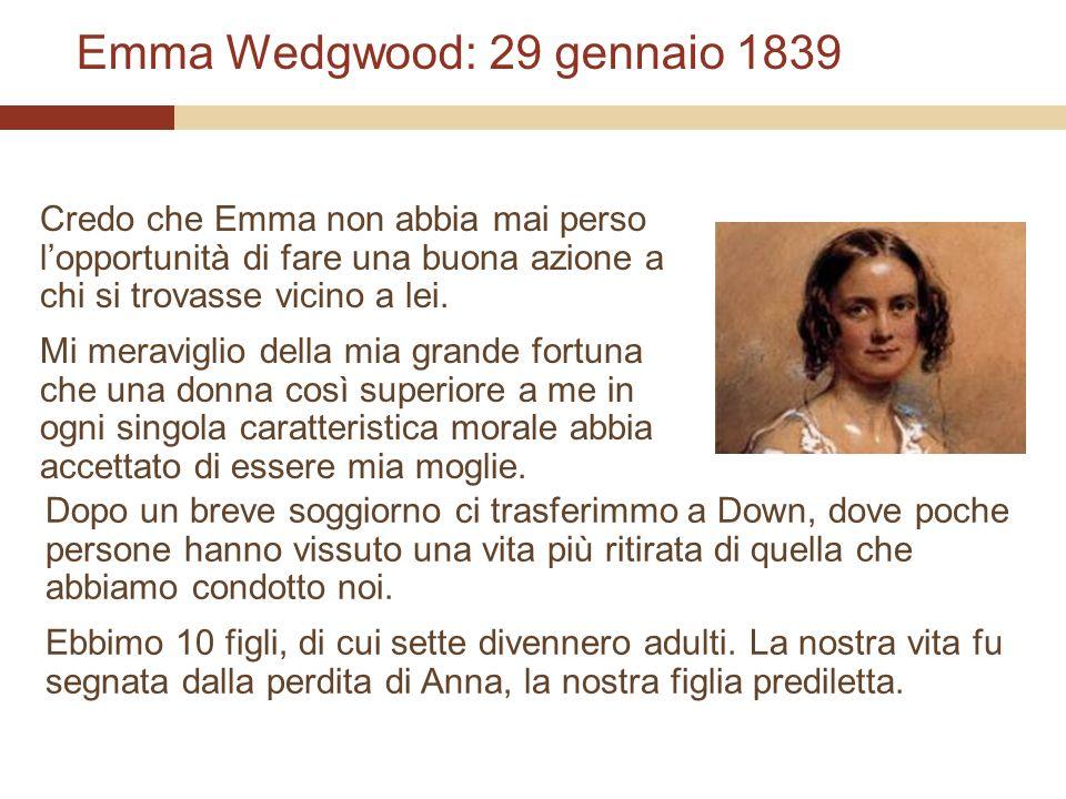 Emma Wedgwood: 29 gennaio 1839 Credo che Emma non abbia mai perso lopportunità di fare una buona azione a chi si trovasse vicino a lei. Mi meraviglio
