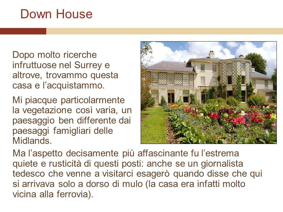 Down House Dopo molto ricerche infruttuose nel Surrey e altrove, trovammo questa casa e lacquistammo. Mi piacque particolarmente la vegetazione così v