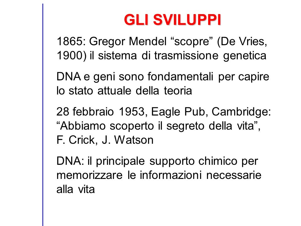 GLI SVILUPPI 1865: Gregor Mendel scopre (De Vries, 1900) il sistema di trasmissione genetica DNA e geni sono fondamentali per capire lo stato attuale