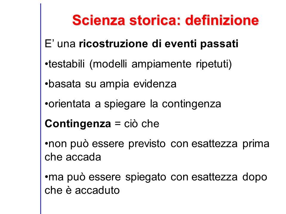Scienza storica: definizione E una ricostruzione di eventi passati testabili (modelli ampiamente ripetuti) basata su ampia evidenza orientata a spiega