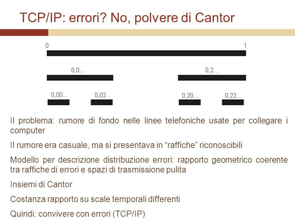 TCP/IP: errori? No, polvere di Cantor Il problema: rumore di fondo nelle linee telefoniche usate per collegare i computer Il rumore era casuale, ma si