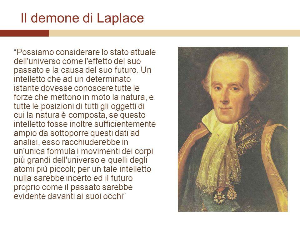 Il demone di Laplace Possiamo considerare lo stato attuale dell'universo come l'effetto del suo passato e la causa del suo futuro. Un intelletto che a