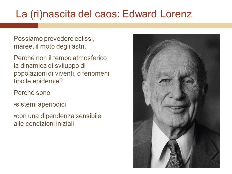 La (ri)nascita del caos: Edward Lorenz Possiamo prevedere eclissi, maree, il moto degli astri. Perché non il tempo atmosferico, la dinamica di svilupp