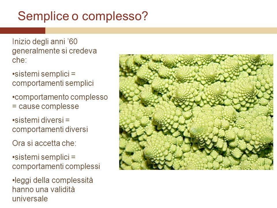 Semplice o complesso? Inizio degli anni 60 generalmente si credeva che: sistemi semplici = comportamenti semplici comportamento complesso = cause comp