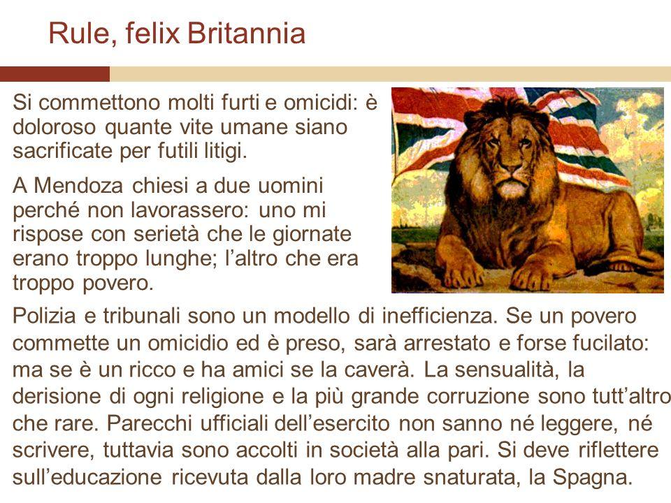 Rule, felix Britannia Si commettono molti furti e omicidi: è doloroso quante vite umane siano sacrificate per futili litigi. A Mendoza chiesi a due uo
