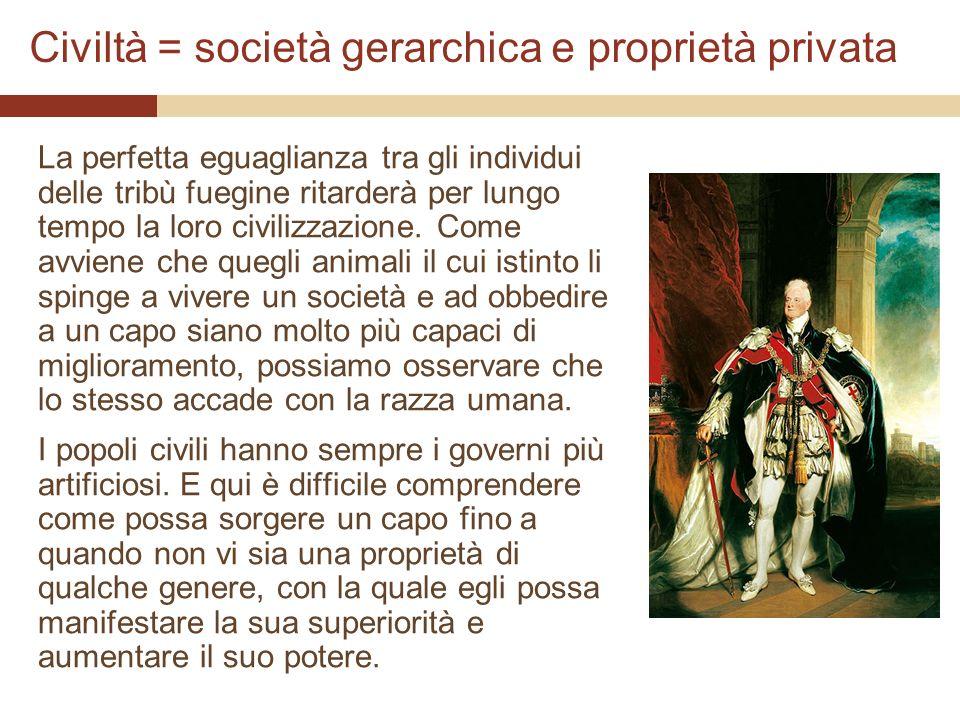 Civiltà = società gerarchica e proprietà privata La perfetta eguaglianza tra gli individui delle tribù fuegine ritarderà per lungo tempo la loro civil