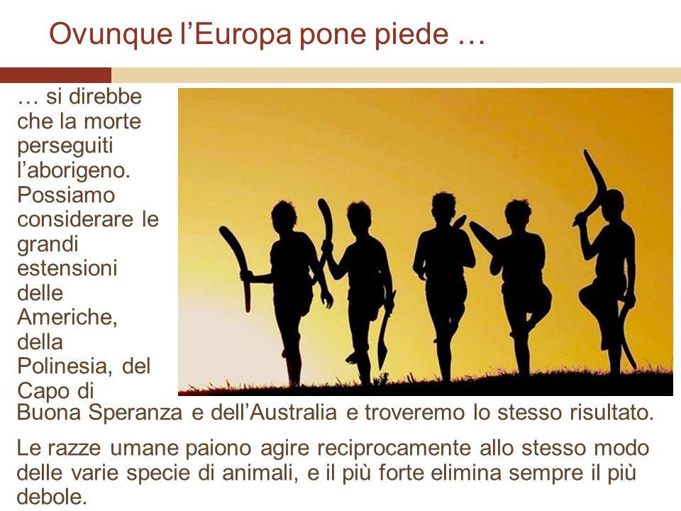 Ovunque lEuropa pone piede … … si direbbe che la morte perseguiti laborigeno. Possiamo considerare le grandi estensioni delle Americhe, della Polinesi