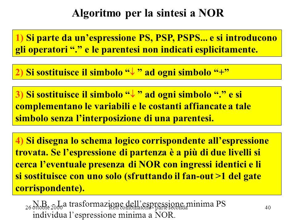 26 ottobre 2000Reti combinatorie - parte seconda39 Sintesi con NOR La sintesi a NOR può essere effettuata trasformando unespressione normale PS che de
