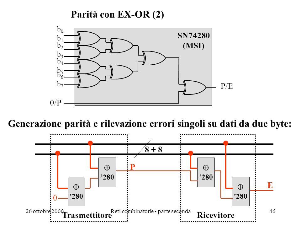 26 ottobre 2000Reti combinatorie - parte seconda45 Parità con EX-OR (1) N.B. Loperazione di somma modulo due è associativa P = b 0 b 1 b 2 b 3.. b 7 P
