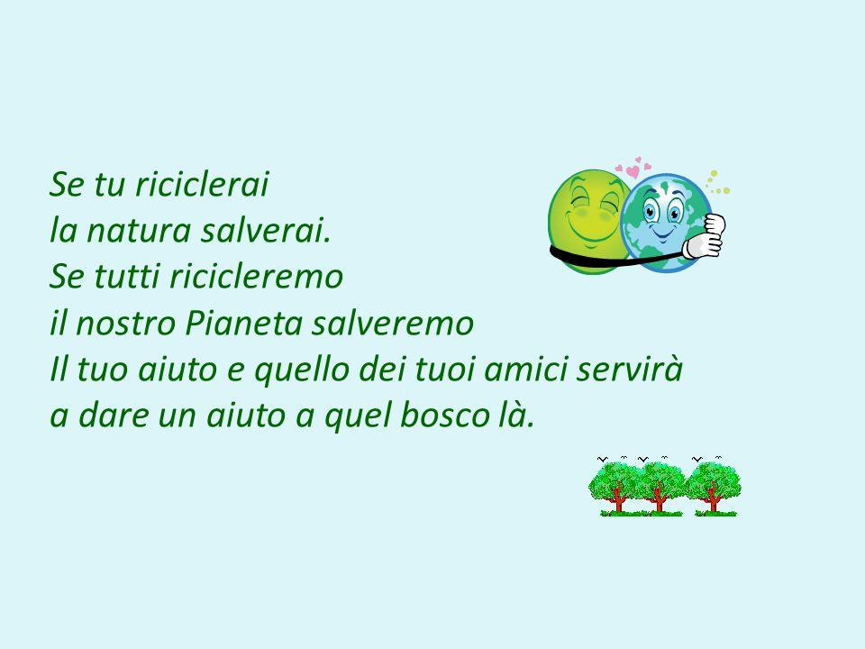 Se tu riciclerai la natura salverai. Se tutti ricicleremo il nostro Pianeta salveremo Il tuo aiuto e quello dei tuoi amici servirà a dare un aiuto a q