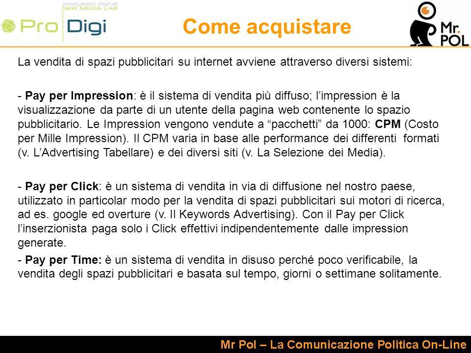 Come acquistare La vendita di spazi pubblicitari su internet avviene attraverso diversi sistemi: - Pay per Impression: è il sistema di vendita più diffuso; limpression è la visualizzazione da parte di un utente della pagina web contenente lo spazio pubblicitario.
