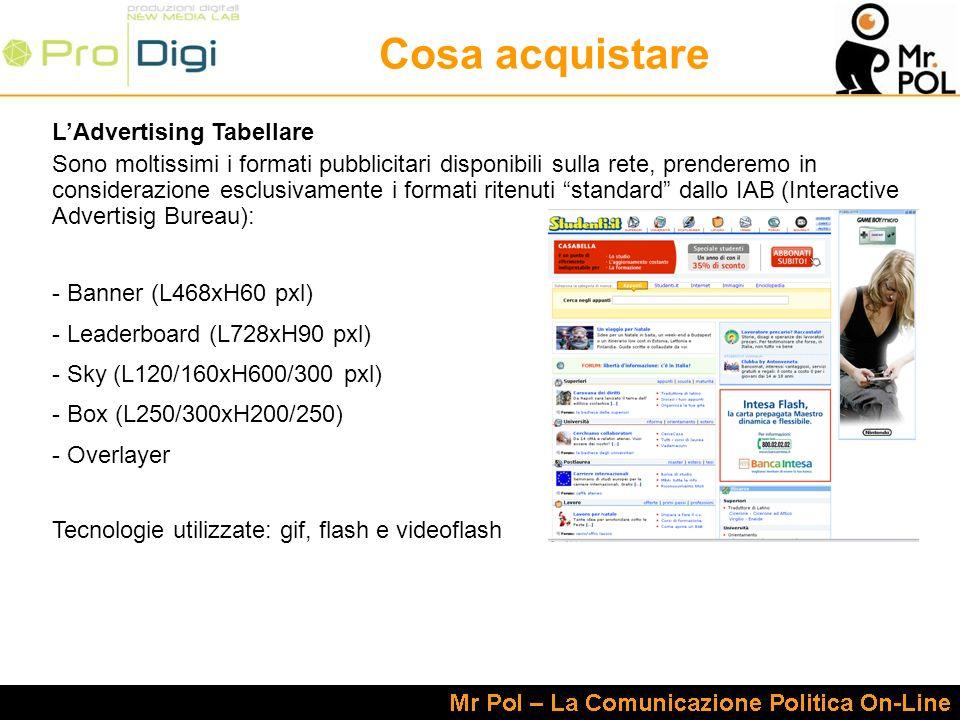 Cosa acquistare LAdvertising Tabellare Sono moltissimi i formati pubblicitari disponibili sulla rete, prenderemo in considerazione esclusivamente i formati ritenuti standard dallo IAB (Interactive Advertisig Bureau): - Banner (L468xH60 pxl) - Leaderboard (L728xH90 pxl) - Sky (L120/160xH600/300 pxl) - Box (L250/300xH200/250) - Overlayer Tecnologie utilizzate: gif, flash e videoflash