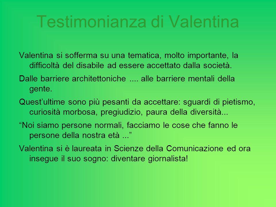 Testimonianza di Valentina Valentina si sofferma su una tematica, molto importante, la difficoltà del disabile ad essere accettato dalla società. Dall