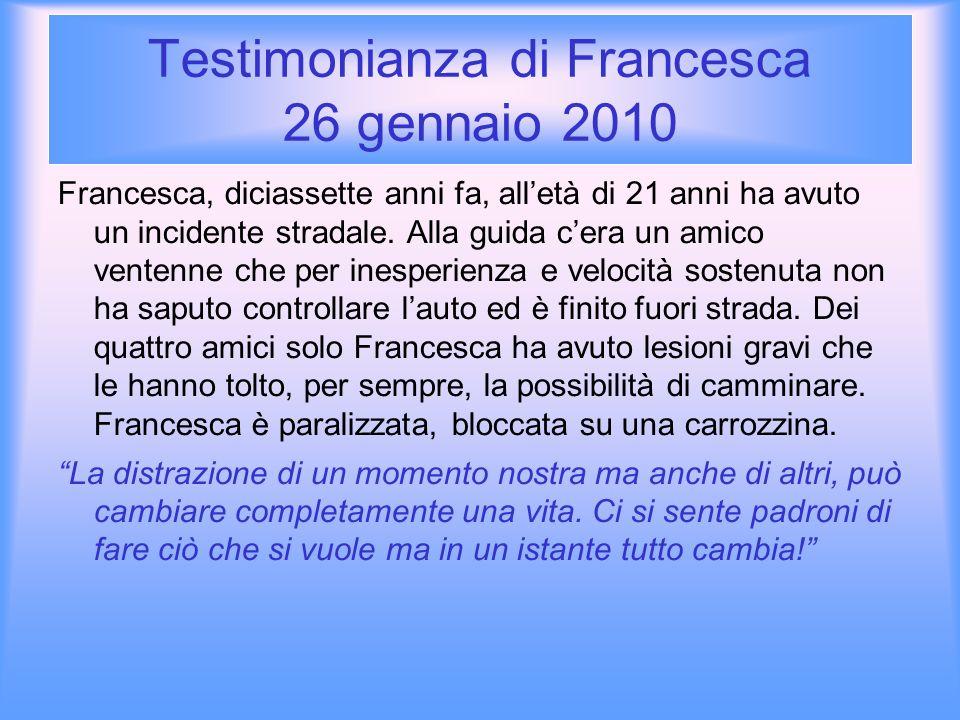 Testimonianza di Francesca 26 gennaio 2010 Francesca, diciassette anni fa, alletà di 21 anni ha avuto un incidente stradale. Alla guida cera un amico