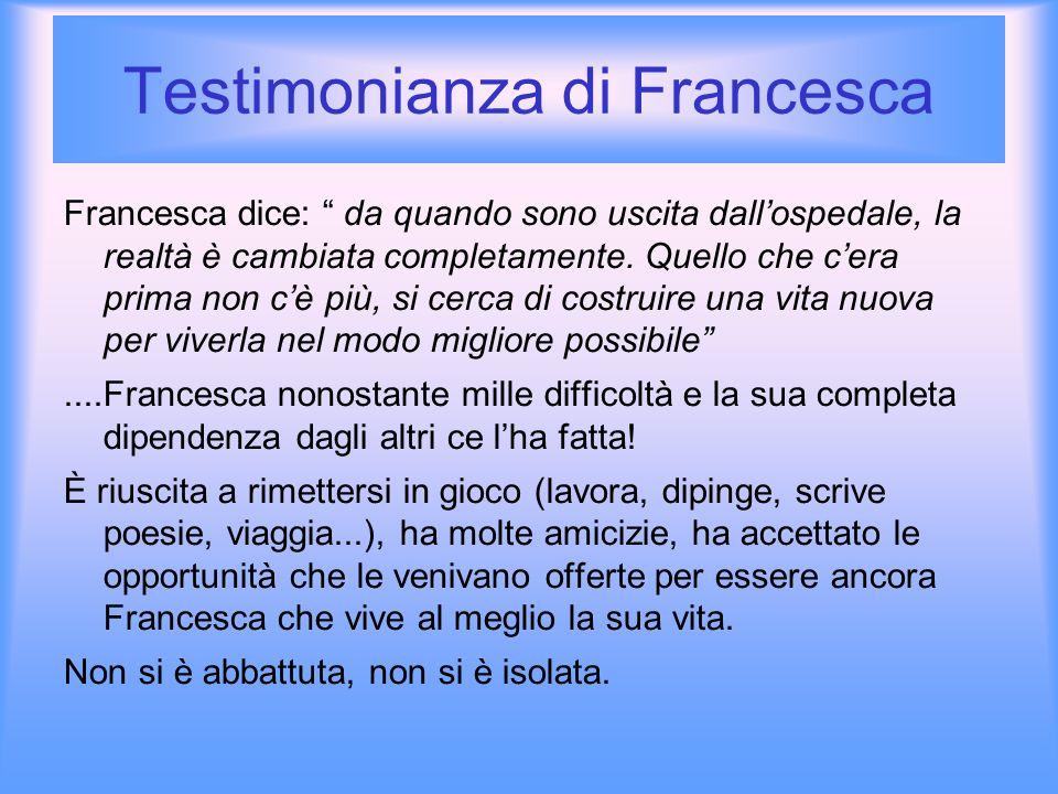 Testimonianza di Francesca Francesca dice: da quando sono uscita dallospedale, la realtà è cambiata completamente. Quello che cera prima non cè più, s