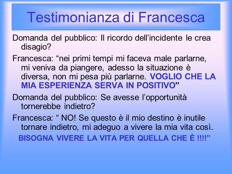 Testimonianza di Francesca Domanda del pubblico: Il ricordo dellincidente le crea disagio? Francesca: nei primi tempi mi faceva male parlarne, mi veni