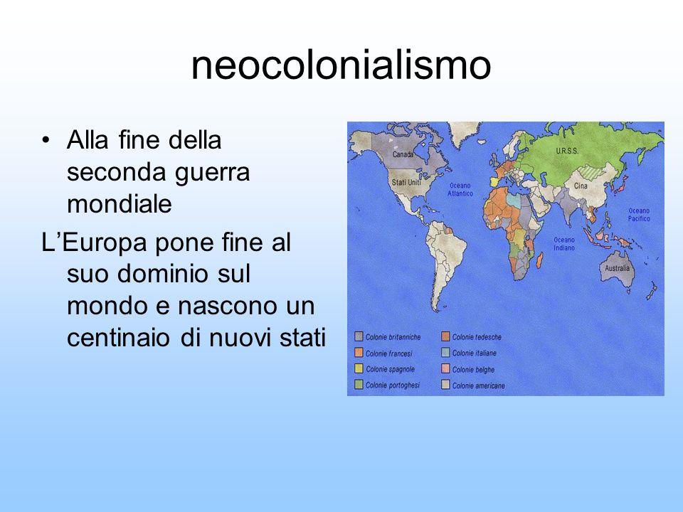 neocolonialismo Alla fine della seconda guerra mondiale LEuropa pone fine al suo dominio sul mondo e nascono un centinaio di nuovi stati