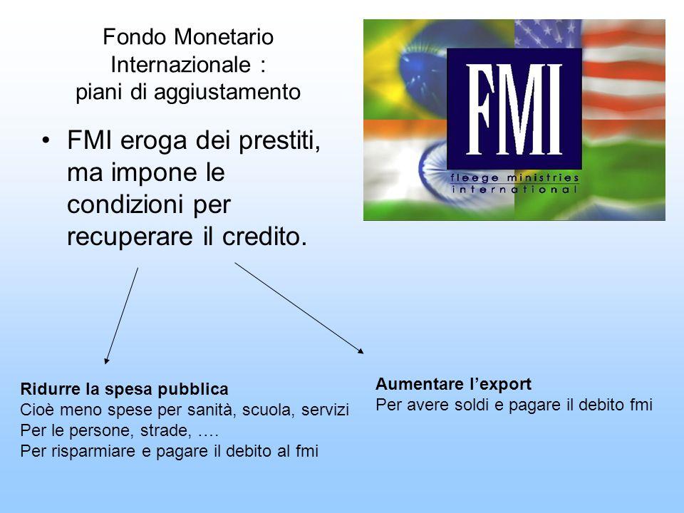 Fondo Monetario Internazionale : piani di aggiustamento FMI eroga dei prestiti, ma impone le condizioni per recuperare il credito. Ridurre la spesa pu