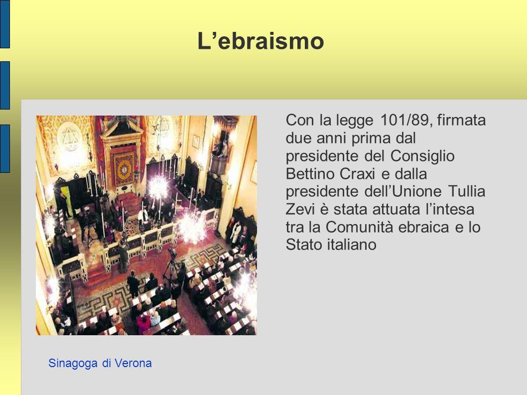 Lebraismo Con la legge 101/89, firmata due anni prima dal presidente del Consiglio Bettino Craxi e dalla presidente dellUnione Tullia Zevi è stata attuata lintesa tra la Comunità ebraica e lo Stato italiano Sinagoga di Verona