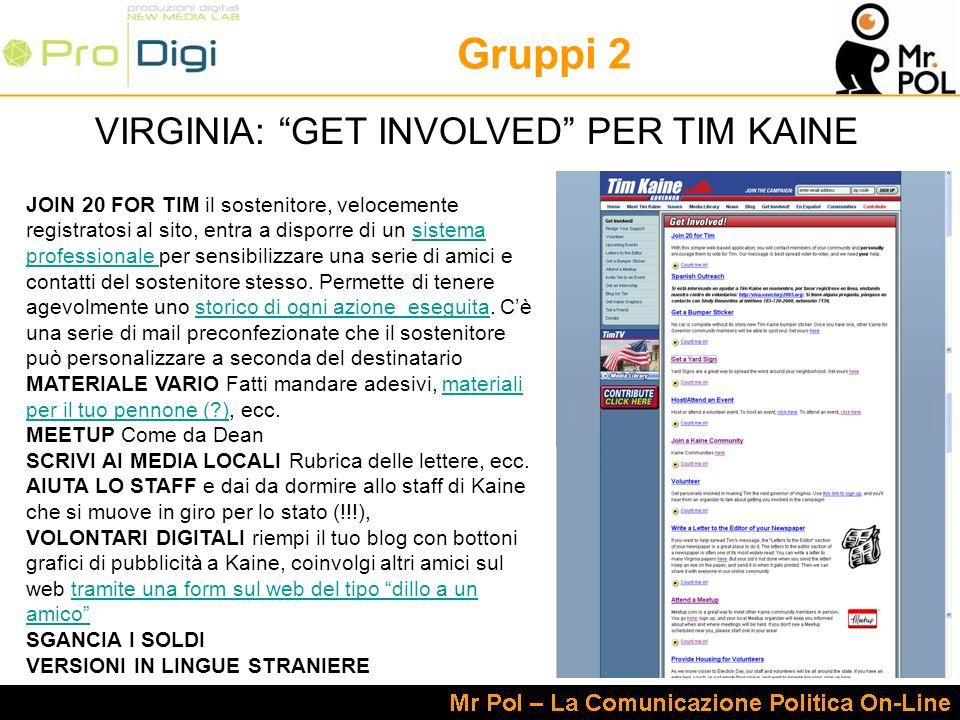Gruppi 2 VIRGINIA: GET INVOLVED PER TIM KAINE JOIN 20 FOR TIM il sostenitore, velocemente registratosi al sito, entra a disporre di un sistema profess