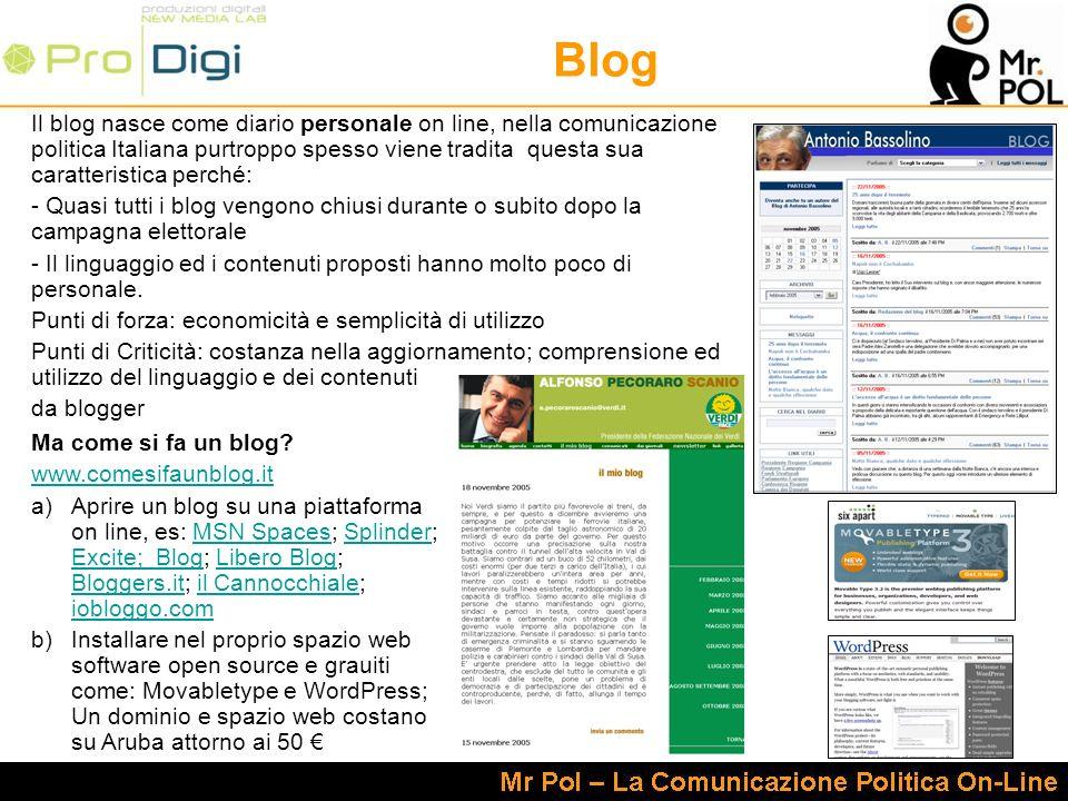 Blog Il blog nasce come diario personale on line, nella comunicazione politica Italiana purtroppo spesso viene tradita questa sua caratteristica perché: - Quasi tutti i blog vengono chiusi durante o subito dopo la campagna elettorale - Il linguaggio ed i contenuti proposti hanno molto poco di personale.