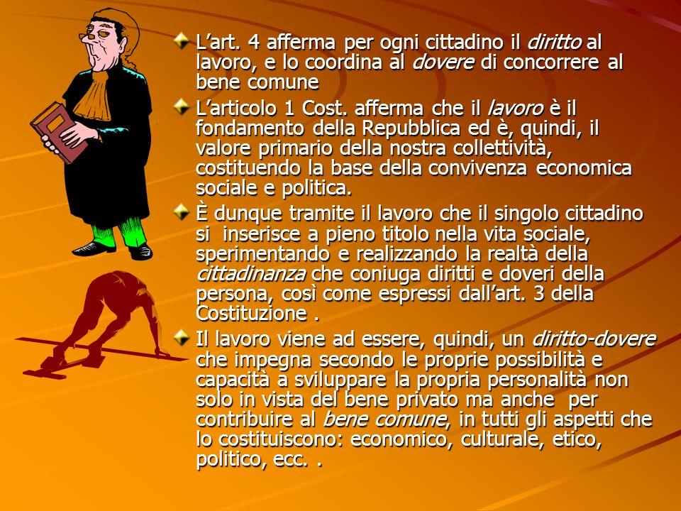 Lart. 4 afferma per ogni cittadino il diritto al lavoro, e lo coordina al dovere di concorrere al bene comune Larticolo 1 Cost. afferma che il lavoro